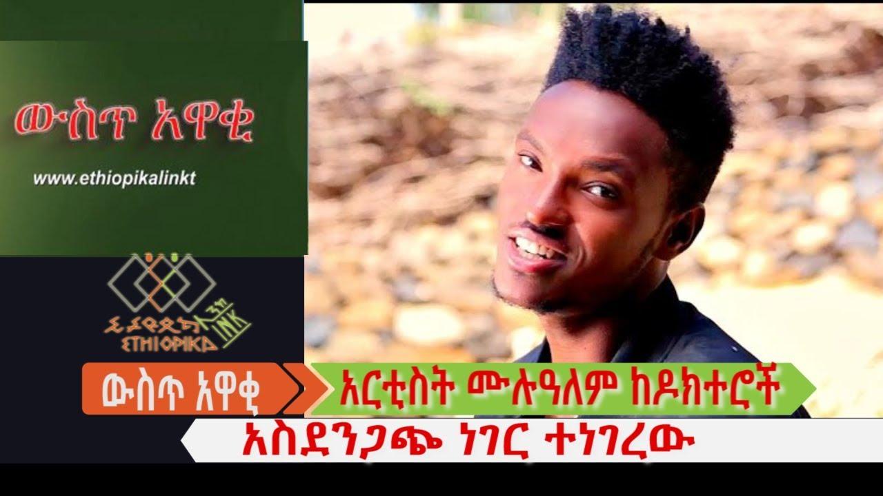 አርቲስት ሙሉዓለም ከዶክተሮች አስደንጋጭ ነገር ተነገረው EthiopikaLink