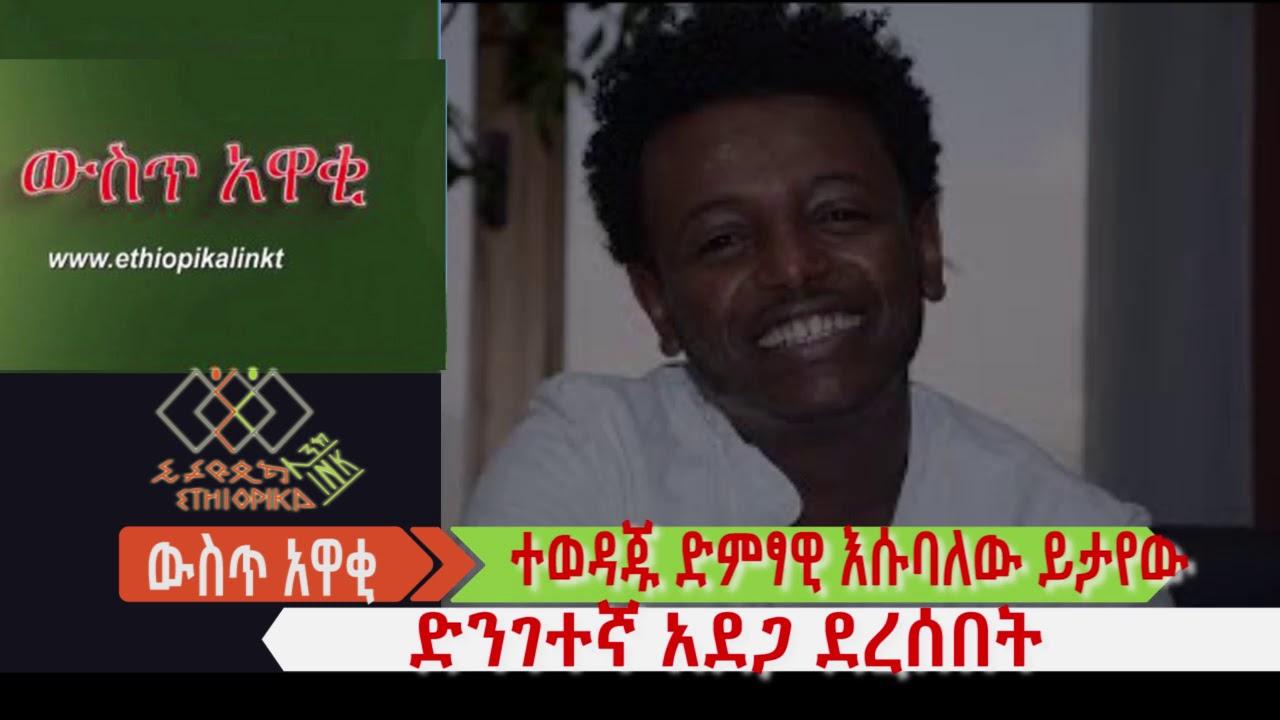 ተወዳጁ ድምፃዊ እሱባለው ይታየው ድንገተኛ አደጋ ደረሰበት EthiopikaLink