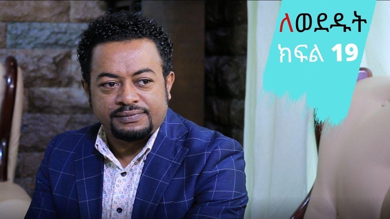 Lewededut ለወደዱት | Ethiopian drama Lewededut ክፍል 19