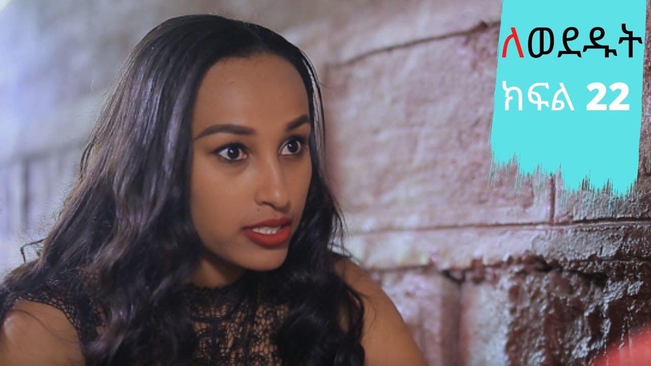 Lewededut ለወደዱት | Ethiopian drama Lewededut ክፍል 22