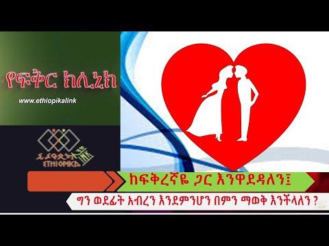 ከፍቅረኛዬ ጋር እንዋደዳለን ግን ወደፊት አብረን እንደምንሆን በምን ልወቅ EthiopikaLink